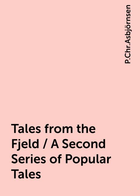 Tales from the Fjeld / A Second Series of Popular Tales, P.Chr.Asbjörnsen