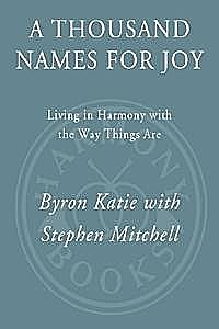 A Thousand Names for Joy: Living in Harmony with the Way Things Are, Katie, Mitchell, Stephen, Byron