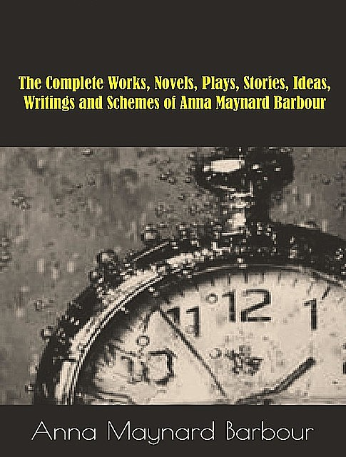 The Complete Works, Novels, Plays, Stories, Ideas, Writings and Schemes of Anna Maynard Barbour, Anna Maynard Barbour