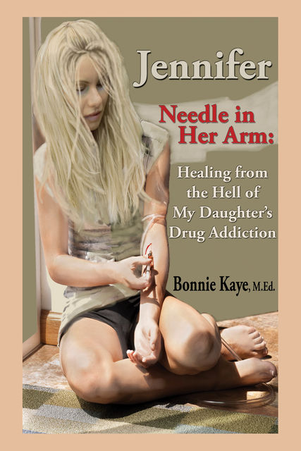 Jennifer Needle in Her Arm: Healing from the Hell of My Daughter's Drug Addiction, Bonnie Kaye