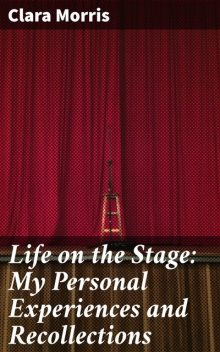 Life on the Stage: My Personal Experiences and Recollections, Clara Morris