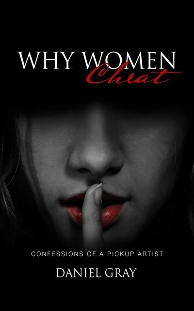 Why Women Cheat: Confessions of a Pickup Artist, Gray A Daniel