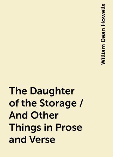 The Daughter of the Storage / And Other Things in Prose and Verse, William Dean Howells