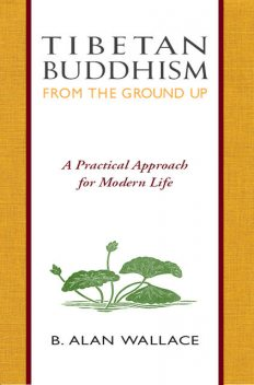 Tibetan Buddhism from the Ground Up, B.Alan Wallace