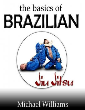 The Basics of Brazilian Jiu Jitsu, Michael Williams