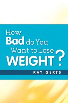 How Bad Do You Want to Lose Weight?, Ray Gerts