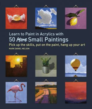 Learn to Paint in Acrylics with 50 More Small Paintings, Mark Nelson