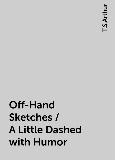 Off-Hand Sketches / A Little Dashed with Humor, T.S.Arthur