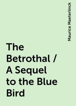 The Betrothal / A Sequel to the Blue Bird, Maurice Maeterlinck