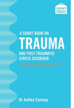 A Short Book on Trauma and Post-traumatic Stress Disorder (and how to overcome it), Ashley Conway