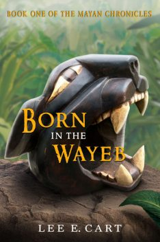 Born in the Wayeb: Book One of The Mayan Chronicles, Lee E.Cart