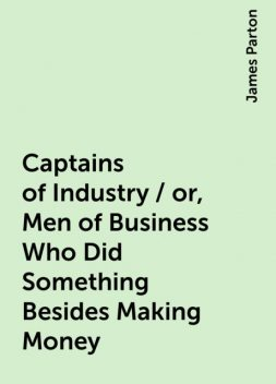 Captains of Industry / or, Men of Business Who Did Something Besides Making Money, James Parton