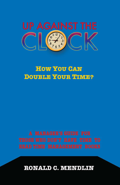 Up Against The Clock: How You Can Double Your Time?, Ronald C.Mendlin