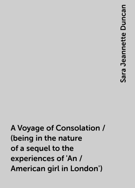 A Voyage of Consolation / (being in the nature of a sequel to the experiences of 'An / American girl in London'), Sara Jeannette Duncan