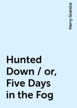 Hunted Down / or, Five Days in the Fog, Harry Granice