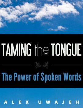 Taming the Tongue: The Power of Spoken Words, Alex Uwajeh