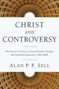 Christ and Controversy, Alan P.F. Sell