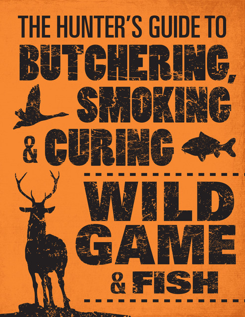 The Hunter's Guide to Butchering, Smoking, and Curing Wild Game and Fish, Philip Hasheider