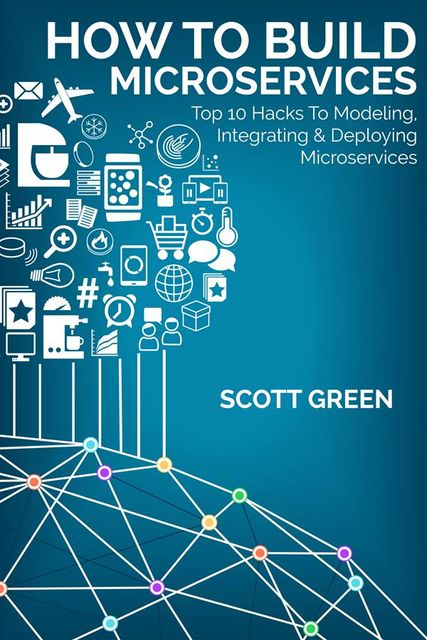 How To Build Microservices: Top 10 Hacks To Modeling, Integrating & Deploying Microservices, Scott Green