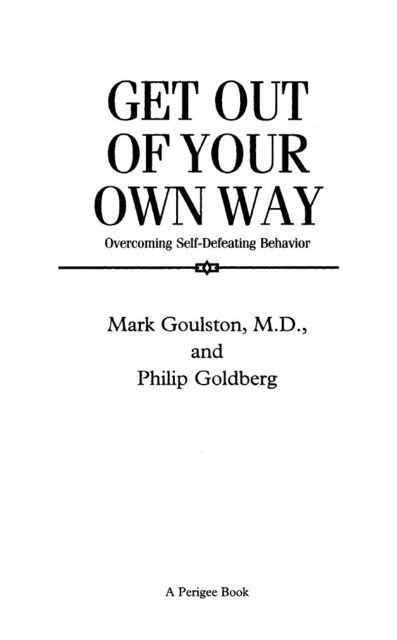 Get Out of Your Own Way: Overcoming Self-Defeating Behavior (Perigee), Philip, Goldberg, Mark, Goulston
