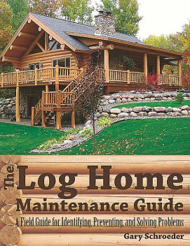 The Log Home Maintenance Guide: A Field Guide for Identifying, Preventing, and Solving Problems, Gary Schroeder
