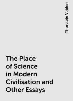 The Place of Science in Modern Civilisation and Other Essays, Thorstein Veblen