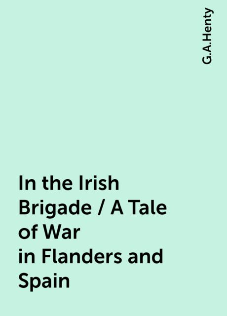 In the Irish Brigade / A Tale of War in Flanders and Spain, G.A.Henty