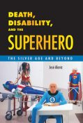 Death, Disability, and the Superhero, José Alaniz