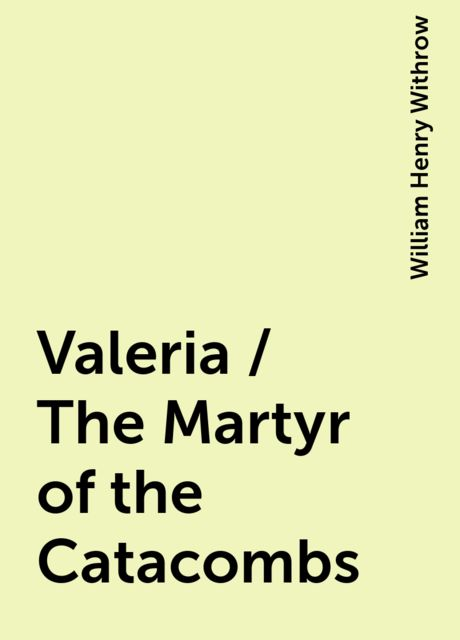 Valeria / The Martyr of the Catacombs, William Henry Withrow