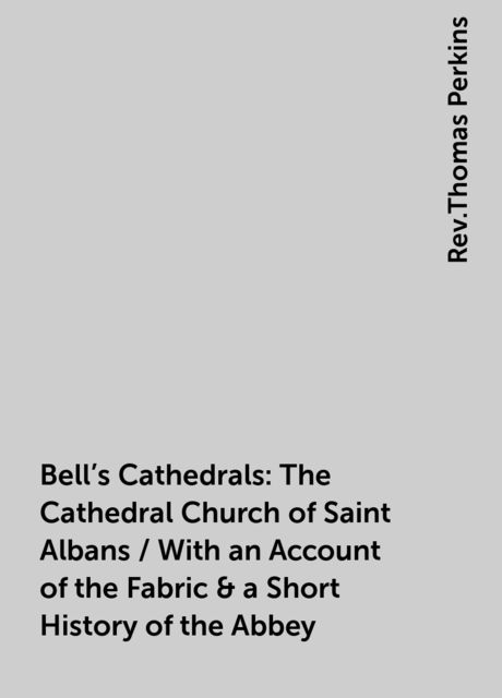 Bell's Cathedrals: The Cathedral Church of Saint Albans / With an Account of the Fabric & a Short History of the Abbey, Rev.Thomas Perkins