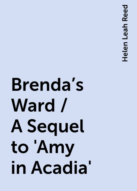 Brenda's Ward / A Sequel to 'Amy in Acadia', Helen Leah Reed