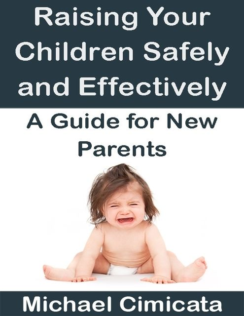 Raising Your Children Safely and Effectively: A Guide for New Parents, Michael Cimicata