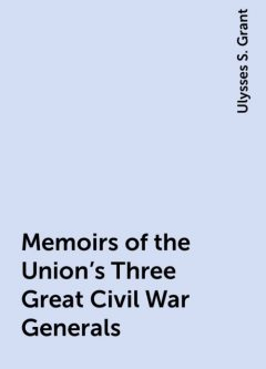 Memoirs of the Union's Three Great Civil War Generals, Ulysses S. Grant