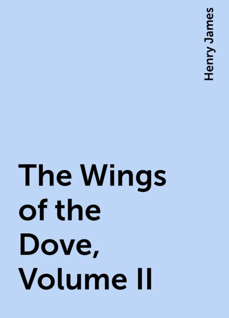 The Wings of the Dove, Volume II, Henry James