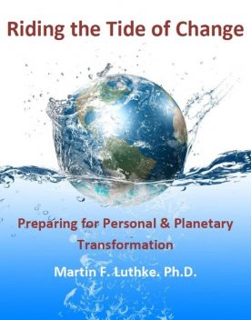 Riding the Tide of Change: Preparing for Personal & Planetary Transformation, Martin F. Luthke