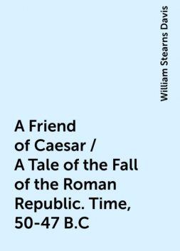 A Friend of Caesar / A Tale of the Fall of the Roman Republic. Time, 50-47 B.C, William Stearns Davis