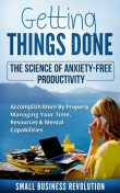 Getting Things Done – The Science of Anxiety-Free Productivity, Small Business Revolution