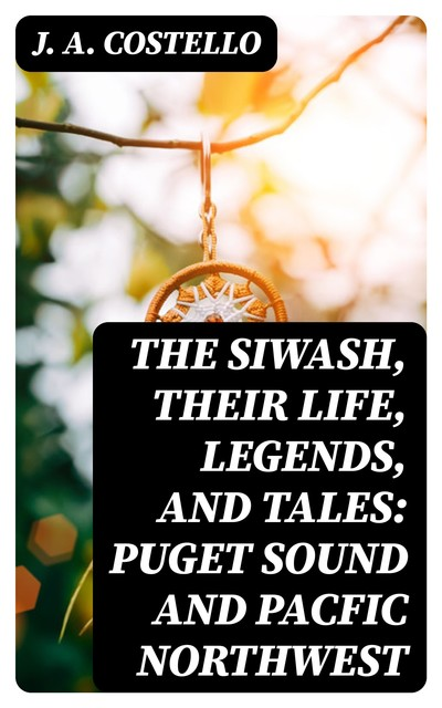 The Siwash, Their Life, Legends, and Tales: Puget Sound and Pacfic Northwest, J.A. Costello