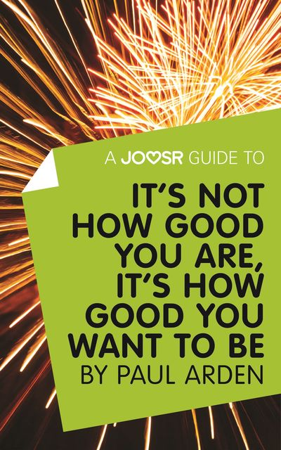 A Joosr Guide to It's Not How Good You Are, It's How Good You Want to Be by Paul Arden, Joosr