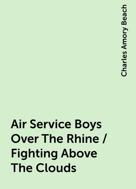 Air Service Boys Over The Rhine / Fighting Above The Clouds, Charles Amory Beach