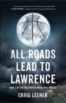 All Roads Lead to Lawrence: Book 2 of the Zeke Archer Basketball Trilogy, Craig Leener