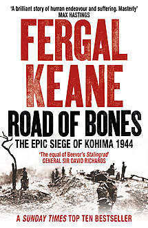 Road of Bones: The Siege of Kohima 1944 – The Epic Story of the Last Great Stand of Empire, Fergal Keane
