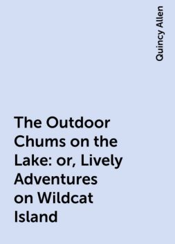 The Outdoor Chums on the Lake: or, Lively Adventures on Wildcat Island, Quincy Allen