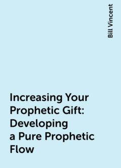 Increasing Your Prophetic Gift: Developing a Pure Prophetic Flow, Bill Vincent