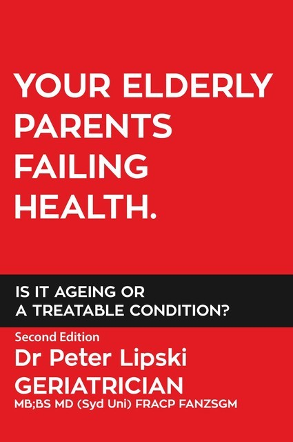 YOUR ELDERLY PARENTS FAILING HEALTH. IS IT AGEING OR A TREATABLE CONDITION, Peter Lipski
