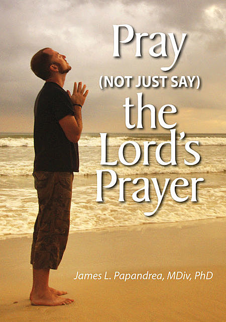 Pray (Not Just Say) the Lord's Prayer, James L.Papandrea