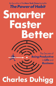 Smarter Faster Better: The Secrets of Being Productive in Life and Business, Charles Duhigg