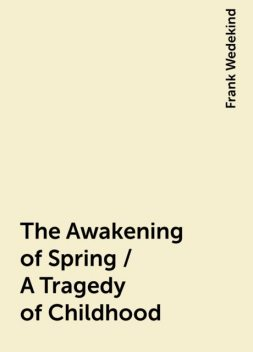 The Awakening of Spring / A Tragedy of Childhood, Frank Wedekind