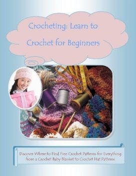 Crocheting: Learn to Crochet for Beginners –Discover Where to Find Free Crochet Patterns for Everything from a Crochet Baby Blanket to Crochet Hat Patterns, Malibu Publishing, Mary Ann Clark