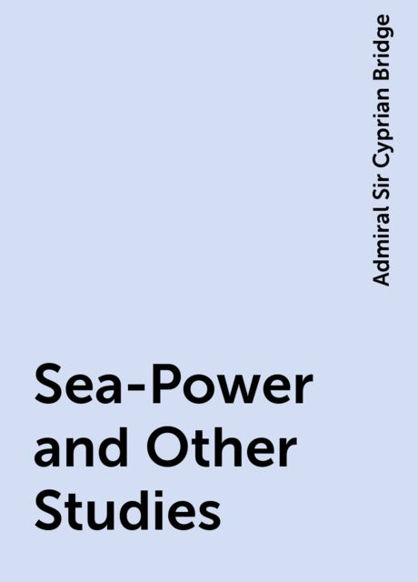 Sea-Power and Other Studies, Admiral Sir Cyprian Bridge